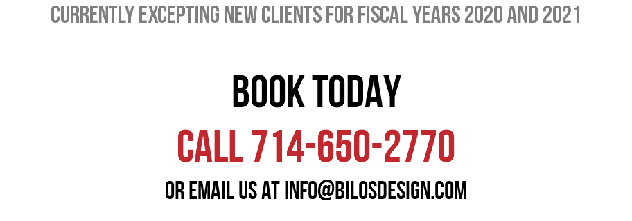 Currently excepting new clients for fiscal years 2020 and 2021 BOOK TODAY CALL 714-650-2770 Or email us at info@bilosdesign.com